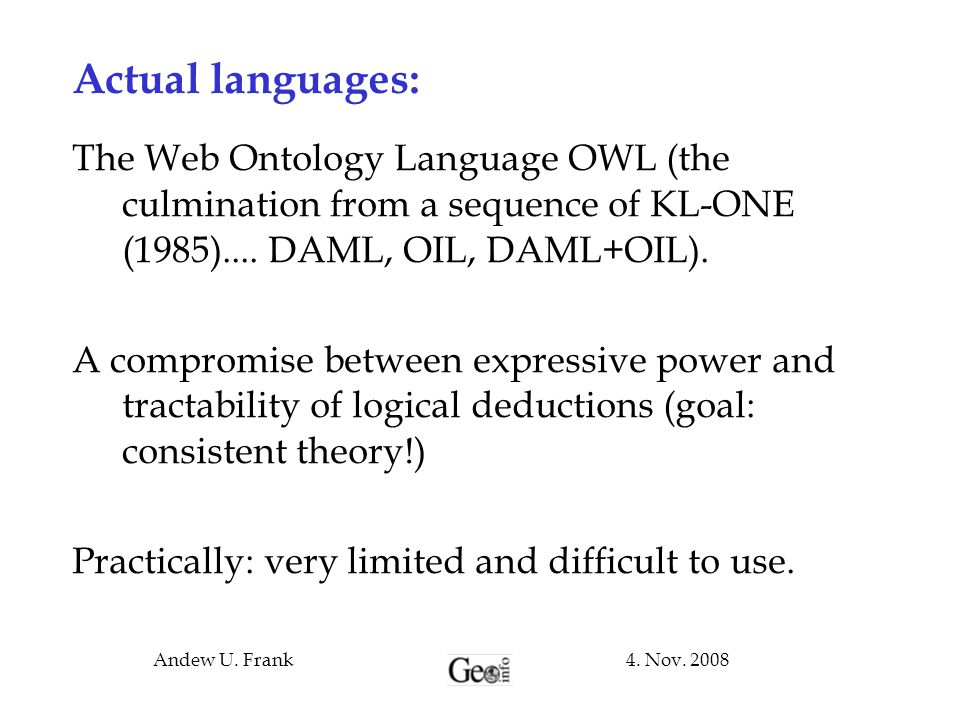 4. Nov. 2008Andew U. Frank Actual languages: The Web Ontology Language OWL (the culmination from a sequence of KL-ONE (1985).... DAML, OIL, DAML+OIL).