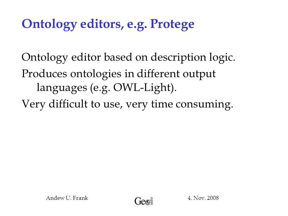 4. Nov. 2008Andew U. Frank Ontology editors, e.g. Protege Ontology editor based on description logic. Produces ontologies in different output language