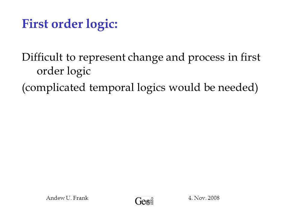 4. Nov. 2008Andew U. Frank First order logic: Difficult to represent change and process in first order logic (complicated temporal logics would be nee
