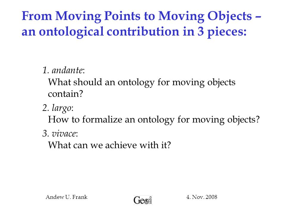 4. Nov. 2008Andew U. Frank From Moving Points to Moving Objects – an ontological contribution in 3 pieces: 1. andante : What should an ontology for mo