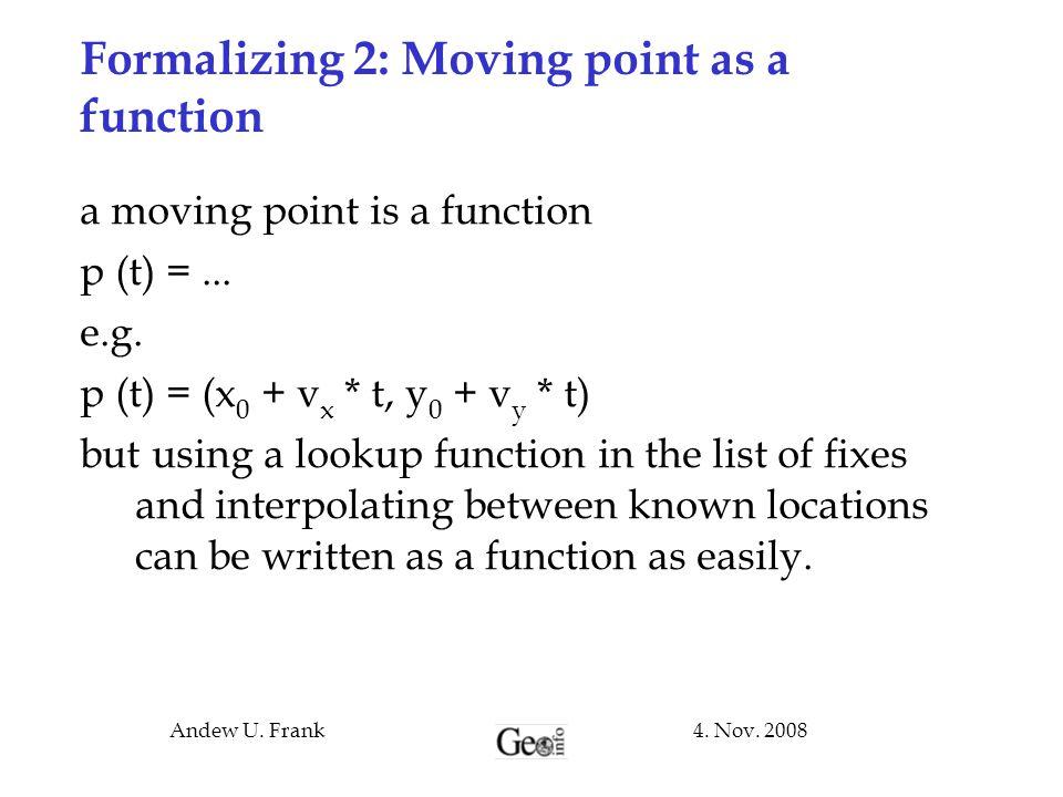4. Nov. 2008Andew U. Frank Formalizing 2: Moving point as a function a moving point is a function p (t) =... e.g. p (t) = (x 0 + v x * t, y 0 + v y *