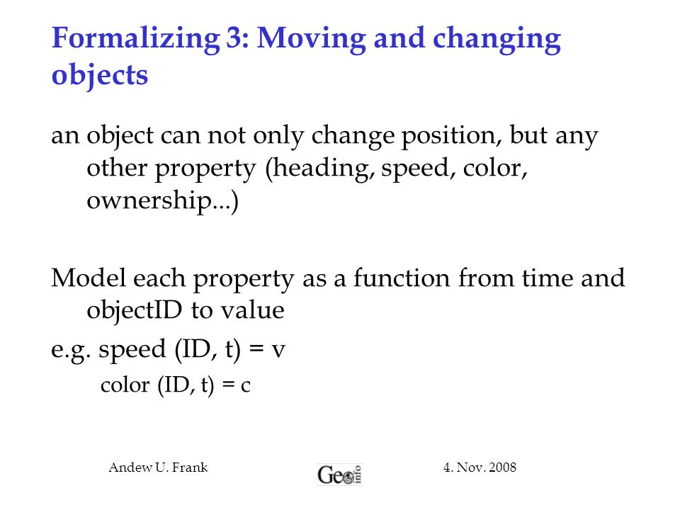 4. Nov. 2008Andew U. Frank Formalizing 3: Moving and changing objects an object can not only change position, but any other property (heading, speed,