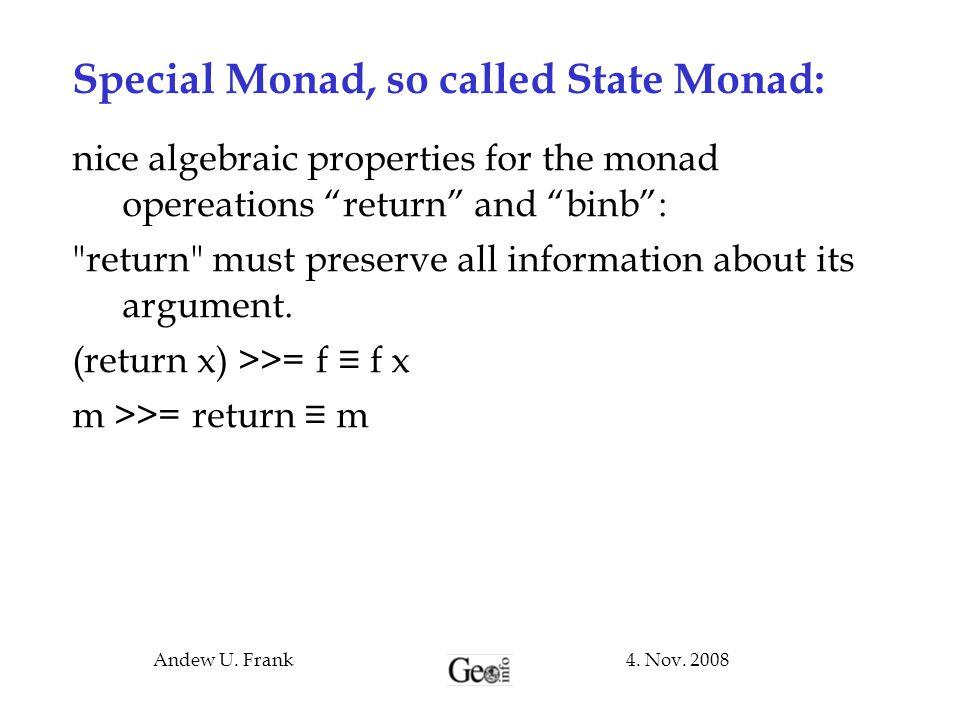 "4. Nov. 2008Andew U. Frank Special Monad, so called State Monad: nice algebraic properties for the monad opereations ""return"" and ""binb"":"