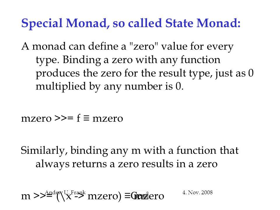 4. Nov. 2008Andew U. Frank Special Monad, so called State Monad: A monad can define a