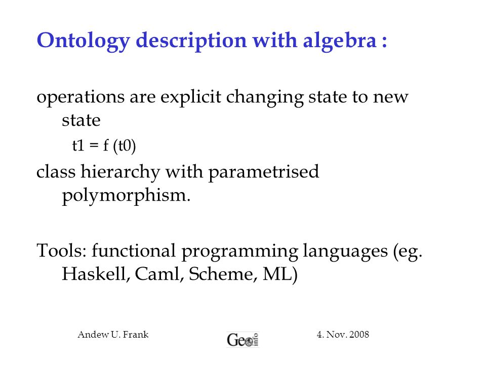 4. Nov. 2008Andew U. Frank Ontology description with algebra : operations are explicit changing state to new state t1 = f (t0)  class hierarchy with