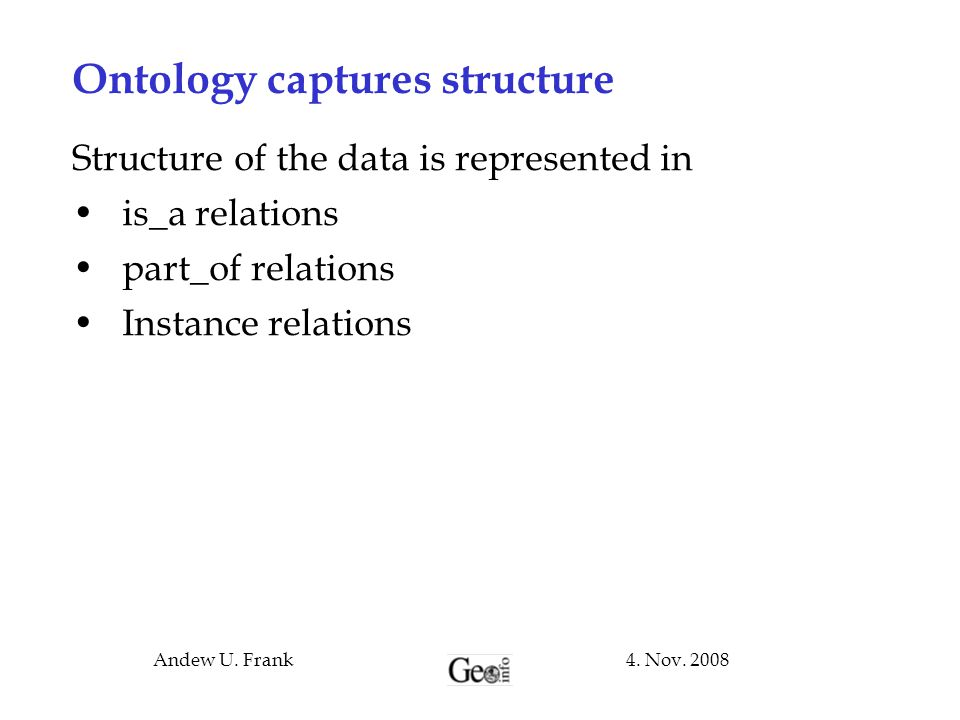 4. Nov. 2008Andew U. Frank Ontology captures structure Structure of the data is represented in is_a relations part_of relations Instance relations