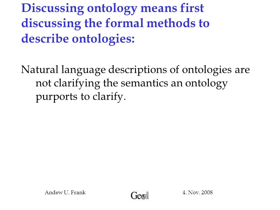 4. Nov. 2008Andew U. Frank Discussing ontology means first discussing the formal methods to describe ontologies: Natural language descriptions of onto