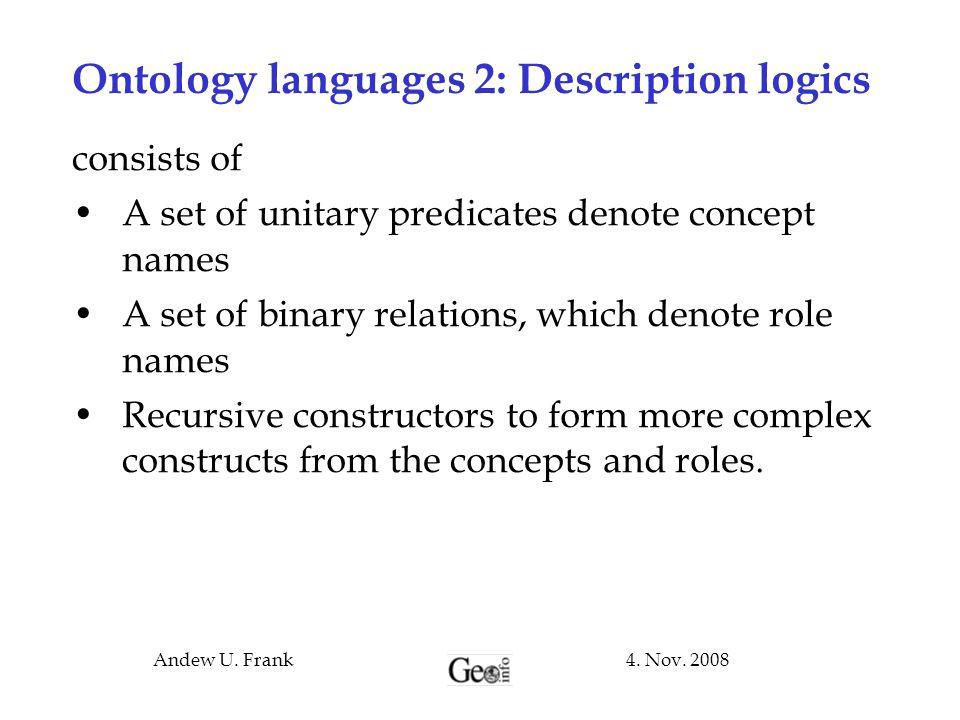 4. Nov. 2008Andew U. Frank Ontology languages 2: Description logics consists of A set of unitary predicates denote concept names A set of binary relat
