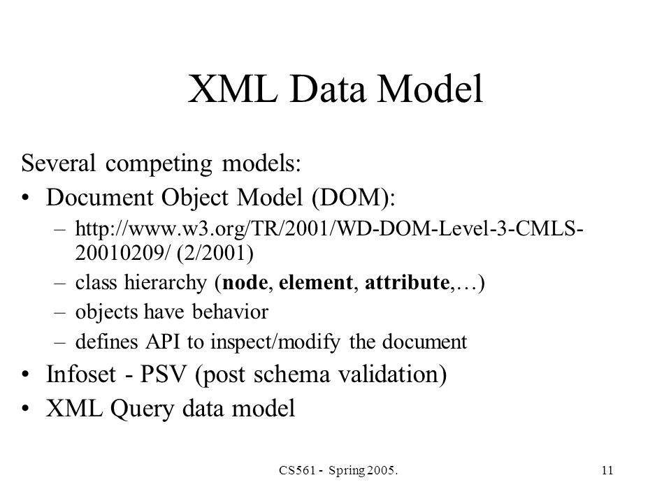 CS561 - Spring 2005.11 XML Data Model Several competing models: Document Object Model (DOM): –http://www.w3.org/TR/2001/WD-DOM-Level-3-CMLS- 20010209/ (2/2001) –class hierarchy (node, element, attribute,…) –objects have behavior –defines API to inspect/modify the document Infoset - PSV (post schema validation) XML Query data model