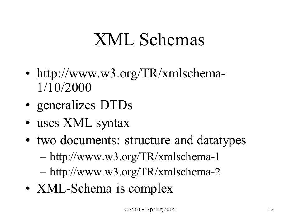 CS561 - Spring 2005.12 XML Schemas http://www.w3.org/TR/xmlschema- 1/10/2000 generalizes DTDs uses XML syntax two documents: structure and datatypes –http://www.w3.org/TR/xmlschema-1 –http://www.w3.org/TR/xmlschema-2 XML-Schema is complex