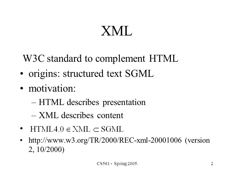 CS561 - Spring 2005.2 XML W3C standard to complement HTML origins: structured text SGML motivation: –HTML describes presentation –XML describes content http://www.w3.org/TR/2000/REC-xml-20001006 (version 2, 10/2000)