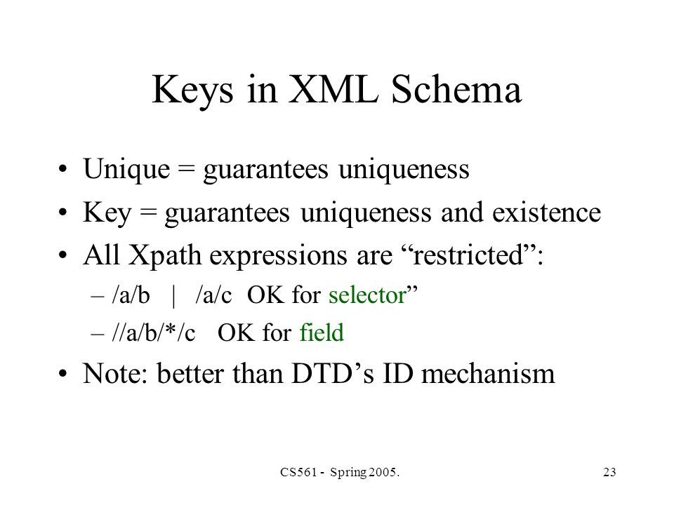 CS561 - Spring 2005.23 Keys in XML Schema Unique = guarantees uniqueness Key = guarantees uniqueness and existence All Xpath expressions are restricted : –/a/b | /a/c OK for selector –//a/b/*/c OK for field Note: better than DTD's ID mechanism