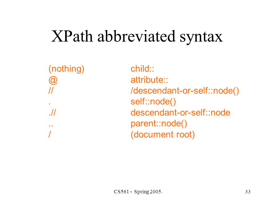 CS561 - Spring 2005.33 XPath abbreviated syntax (nothing)child:: @attribute:: ///descendant-or-self::node().self::node().//descendant-or-self::node..parent::node() /(document root)