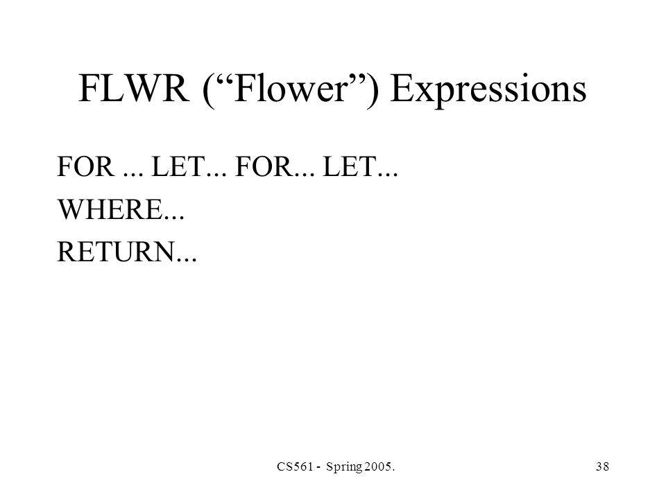CS561 - Spring 2005.38 FLWR ( Flower ) Expressions FOR... LET... FOR... LET... WHERE... RETURN...