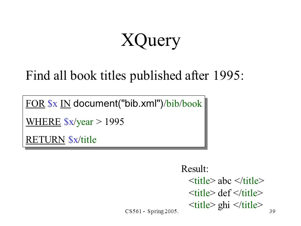 CS561 - Spring 2005.39 XQuery Find all book titles published after 1995: FOR $x IN document( bib.xml ) /bib/book WHERE $x/year > 1995 RETURN $x/title FOR $x IN document( bib.xml ) /bib/book WHERE $x/year > 1995 RETURN $x/title Result: abc def ghi