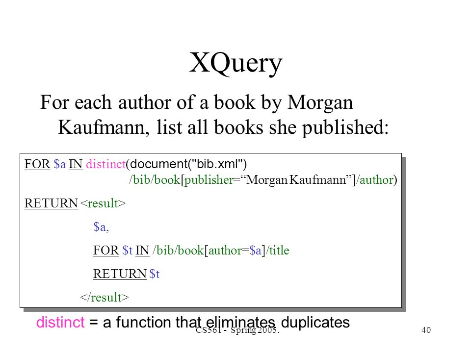 CS561 - Spring 2005.40 XQuery For each author of a book by Morgan Kaufmann, list all books she published: FOR $a IN distinct( document( bib.xml ) /bib/book[publisher= Morgan Kaufmann ]/author) RETURN $a, FOR $t IN /bib/book[author=$a]/title RETURN $t FOR $a IN distinct( document( bib.xml ) /bib/book[publisher= Morgan Kaufmann ]/author) RETURN $a, FOR $t IN /bib/book[author=$a]/title RETURN $t distinct = a function that eliminates duplicates