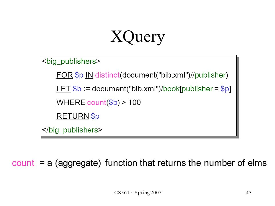 CS561 - Spring 2005.43 XQuery count = a (aggregate) function that returns the number of elms FOR $p IN distinct(document( bib.xml )//publisher) LET $b := document( bib.xml )/book[publisher = $p] WHERE count($b) > 100 RETURN $p FOR $p IN distinct(document( bib.xml )//publisher) LET $b := document( bib.xml )/book[publisher = $p] WHERE count($b) > 100 RETURN $p