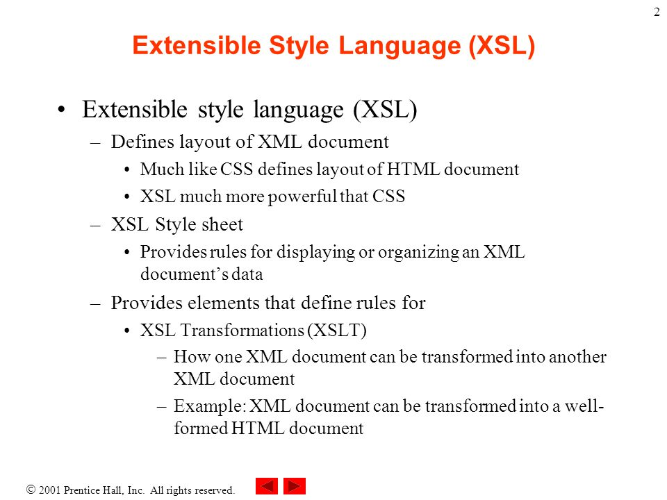 2 Extensible Style Language (XSL) Extensible style language (XSL) –Defines layout of XML document Much like CSS defines layout of HTML document XSL much more powerful that CSS –XSL Style sheet Provides rules for displaying or organizing an XML document's data –Provides elements that define rules for XSL Transformations (XSLT) –How one XML document can be transformed into another XML document –Example: XML document can be transformed into a well- formed HTML document