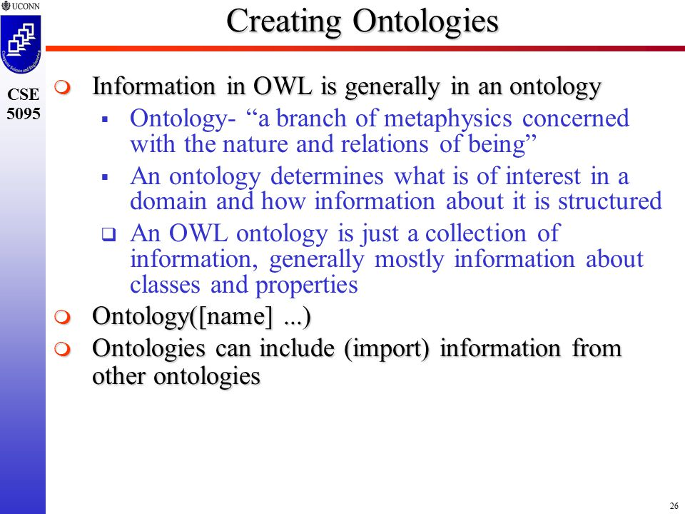 26 CSE 5095 Creating Ontologies  Information in OWL is generally in an ontology  Ontology- a branch of metaphysics concerned with the nature and relations of being  An ontology determines what is of interest in a domain and how information about it is structured  An OWL ontology is just a collection of information, generally mostly information about classes and properties  Ontology([name]...)  Ontologies can include (import) information from other ontologies