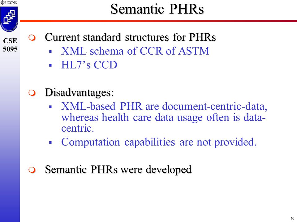 40 CSE 5095 Semantic PHRs  Current standard structures for PHRs  XML schema of CCR of ASTM  HL7's CCD  Disadvantages:  XML-based PHR are document-centric-data, whereas health care data usage often is data- centric.