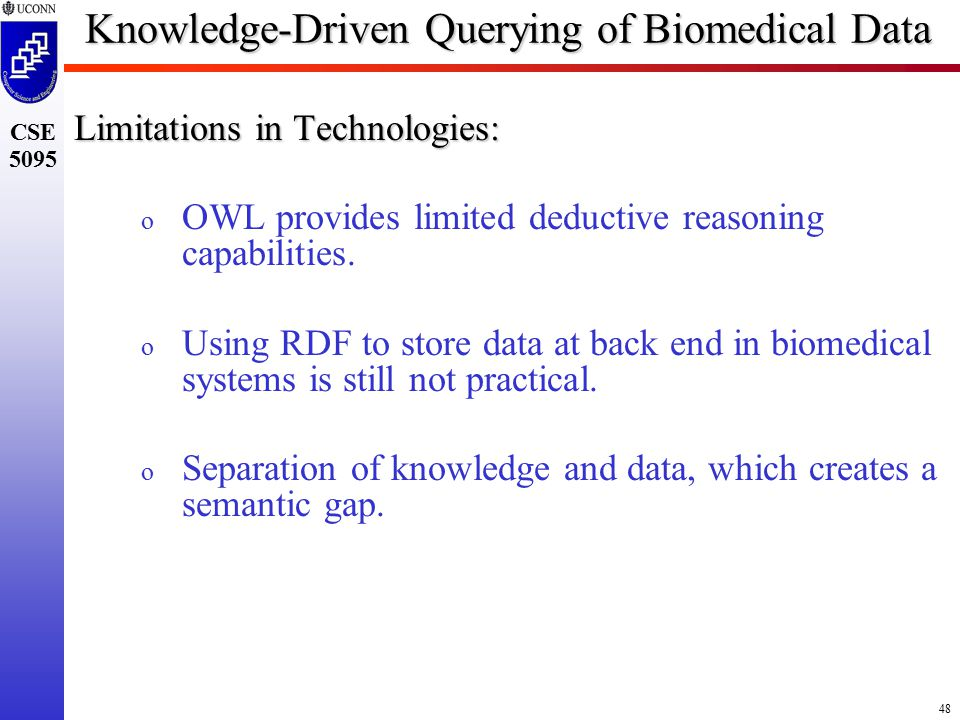 48 CSE 5095 Knowledge-Driven Querying of Biomedical Data Limitations in Technologies: o OWL provides limited deductive reasoning capabilities.