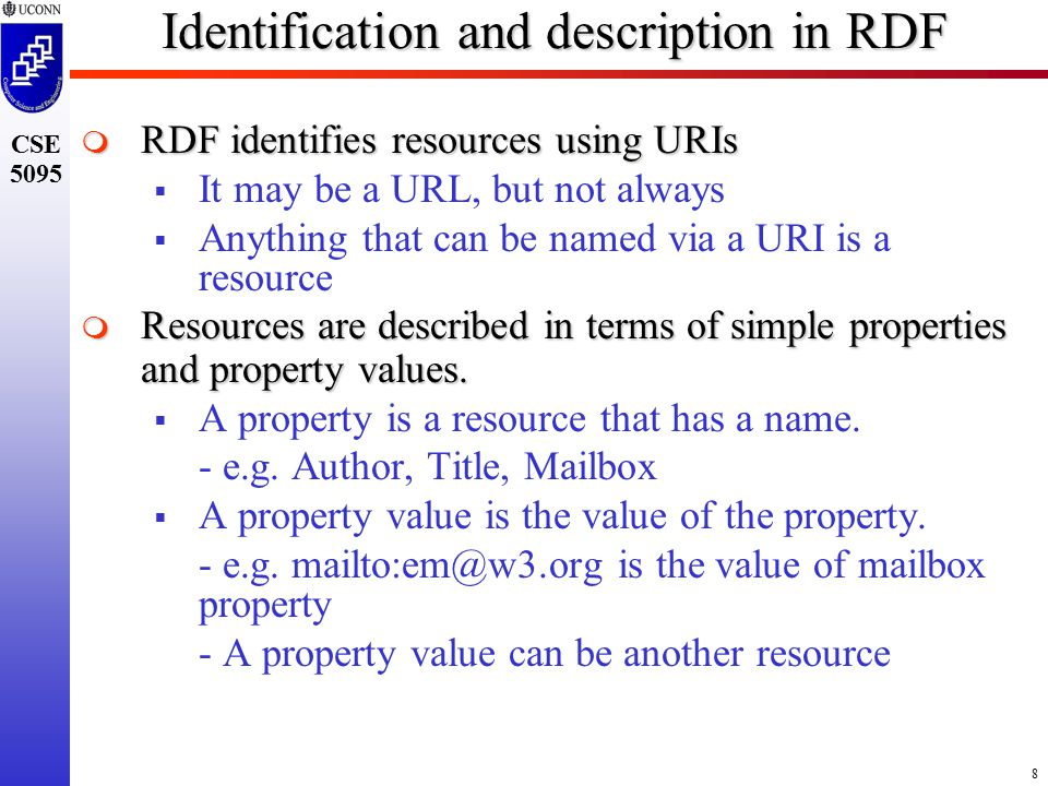 8 CSE 5095 Identification and description in RDF  RDF identifies resources using URIs  It may be a URL, but not always  Anything that can be named via a URI is a resource  Resources are described in terms of simple properties and property values.