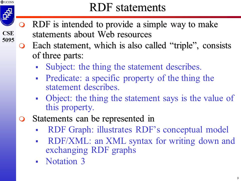 9 CSE 5095 RDF statements  RDF is intended to provide a simple way to make statements about Web resources  Each statement, which is also called triple , consists of three parts:  Subject: the thing the statement describes.