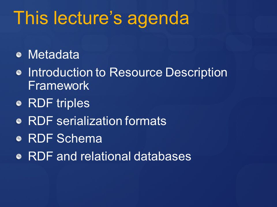 This lecture's agenda Metadata Introduction to Resource Description Framework RDF triples RDF serialization formats RDF Schema RDF and relational databases