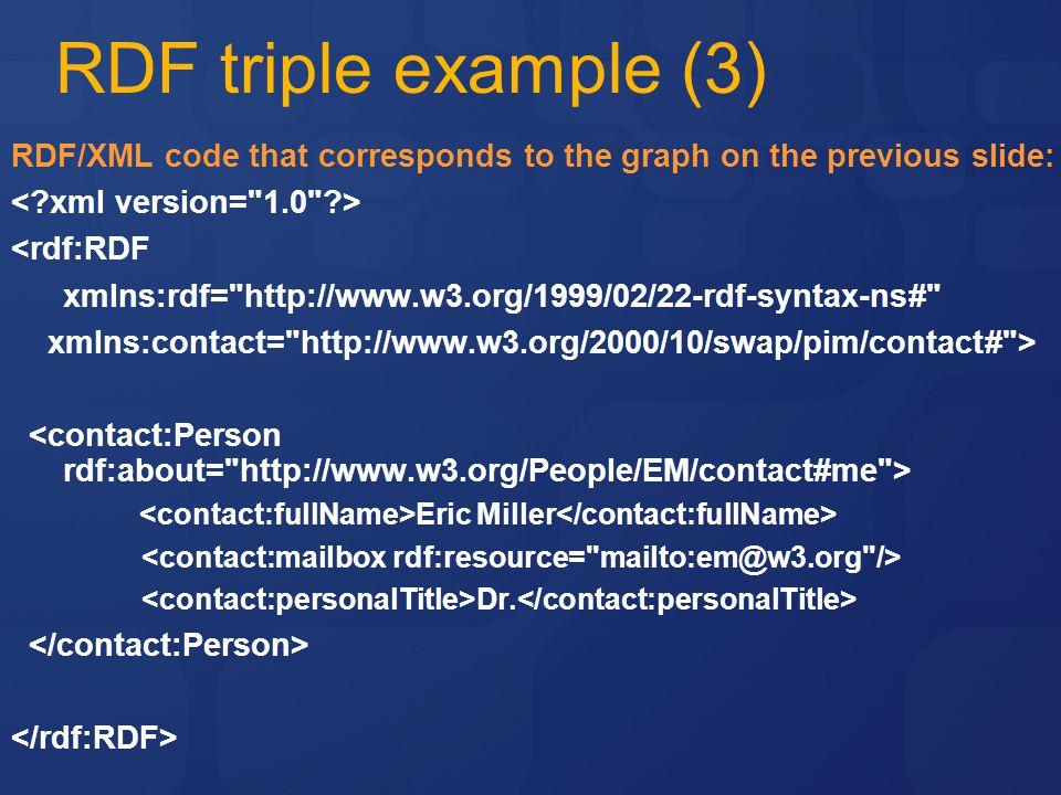RDF triple example (3) RDF/XML code that corresponds to the graph on the previous slide: <rdf:RDF xmlns:rdf= http://www.w3.org/1999/02/22-rdf-syntax-ns# xmlns:contact= http://www.w3.org/2000/10/swap/pim/contact# > Eric Miller Dr.