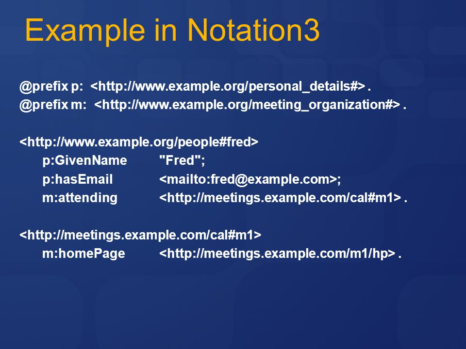 Example in Notation3 @prefix p:.@prefix m:. p:GivenName Fred ; p:hasEmail ; m:attending.