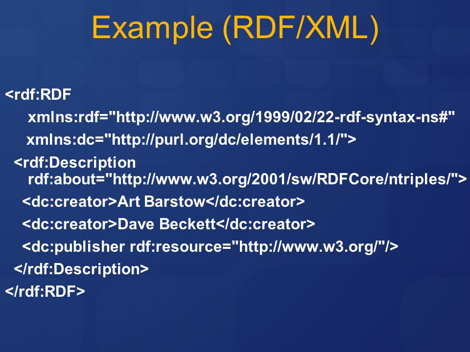 Example (RDF/XML) <rdf:RDF xmlns:rdf= http://www.w3.org/1999/02/22-rdf-syntax-ns# xmlns:dc= http://purl.org/dc/elements/1.1/ > Art Barstow Dave Beckett