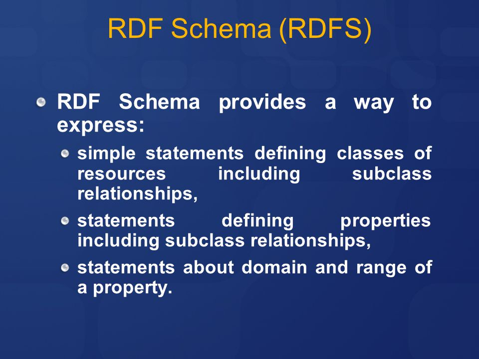 RDF Schema provides a way to express: simple statements defining classes of resources including subclass relationships, statements defining properties including subclass relationships, statements about domain and range of a property.