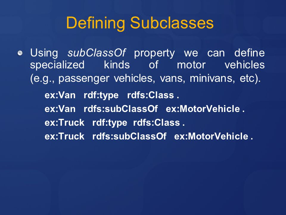 Defining Subclasses Using subClassOf property we can define specialized kinds of motor vehicles (e.g., passenger vehicles, vans, minivans, etc).