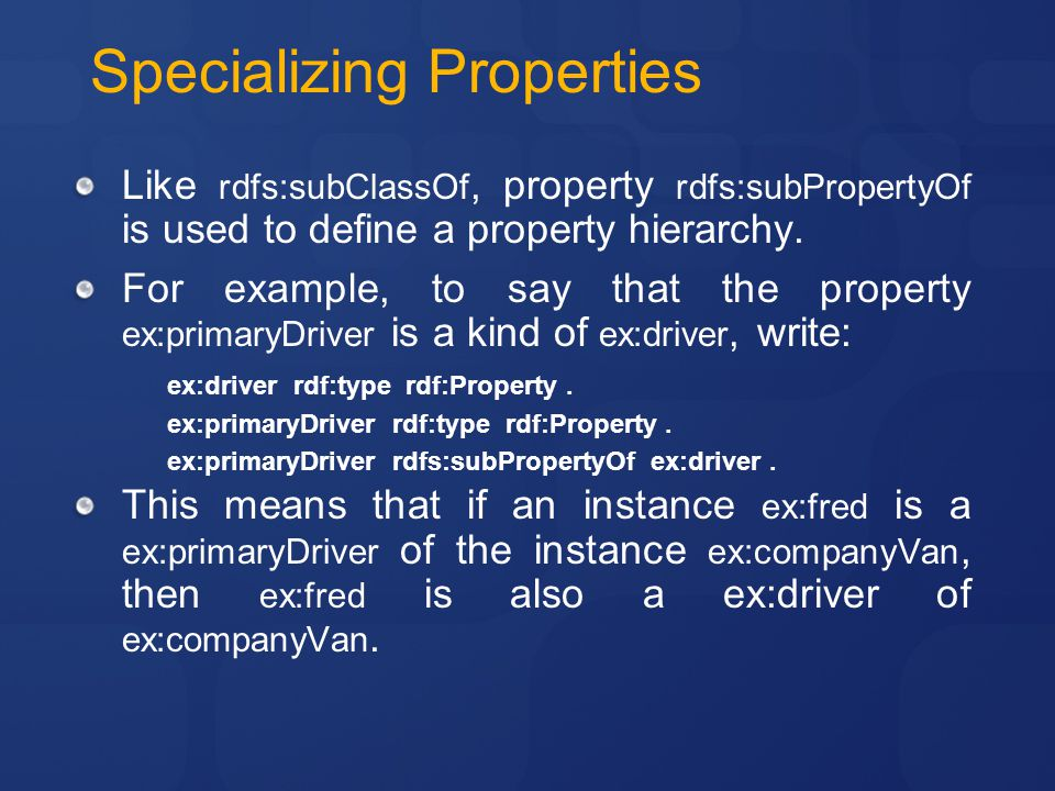 Specializing Properties Like rdfs:subClassOf, property rdfs:subPropertyOf is used to define a property hierarchy.