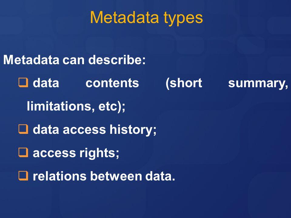 Metadata types Metadata can describe:  data contents (short summary, limitations, etc);  data access history;  access rights;  relations between data.