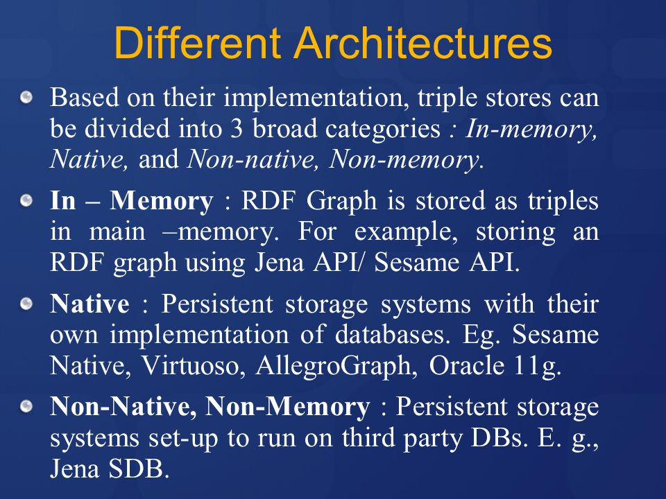 Different Architectures Based on their implementation, triple stores can be divided into 3 broad categories : In-memory, Native, and Non-native, Non-memory.