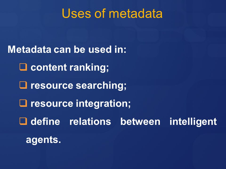 Uses of metadata Metadata can be used in:  content ranking;  resource searching;  resource integration;  define relations between intelligent agents.