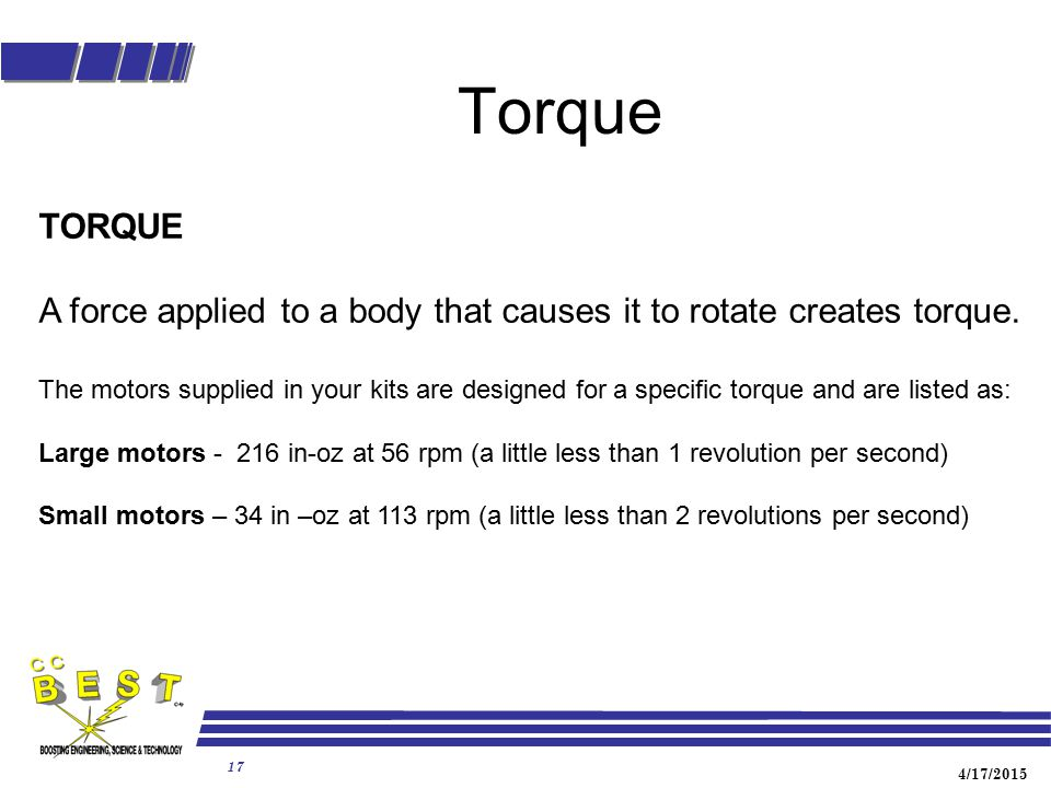 4/17/2015 17 Torque TORQUE A force applied to a body that causes it to rotate creates torque. The motors supplied in your kits are designed for a spec