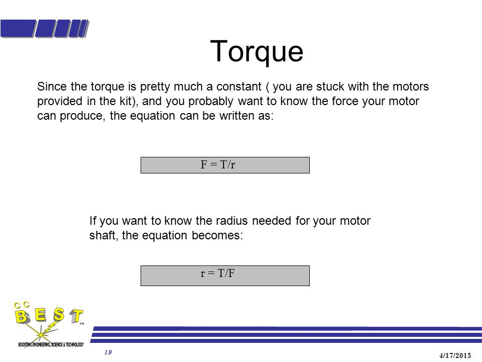 4/17/2015 19 Torque F = T/r r = T/F Since the torque is pretty much a constant ( you are stuck with the motors provided in the kit), and you probably