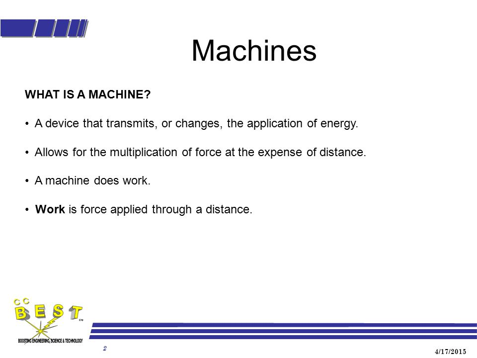 4/17/2015 2 Machines WHAT IS A MACHINE? A device that transmits, or changes, the application of energy. Allows for the multiplication of force at the