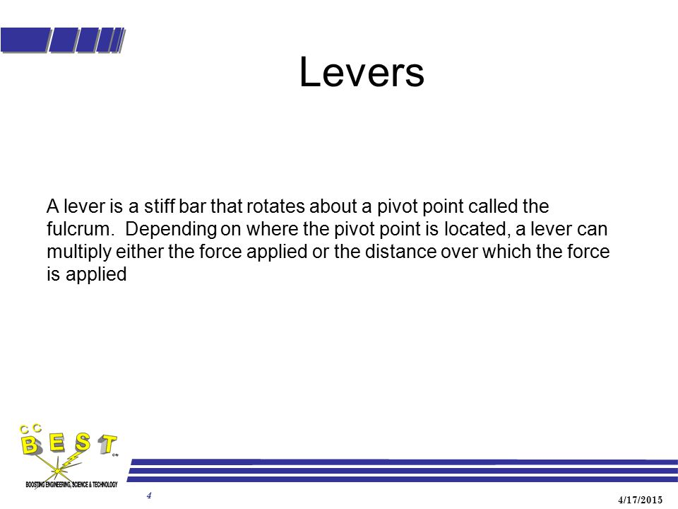 4/17/2015 4 Levers A lever is a stiff bar that rotates about a pivot point called the fulcrum. Depending on where the pivot point is located, a lever