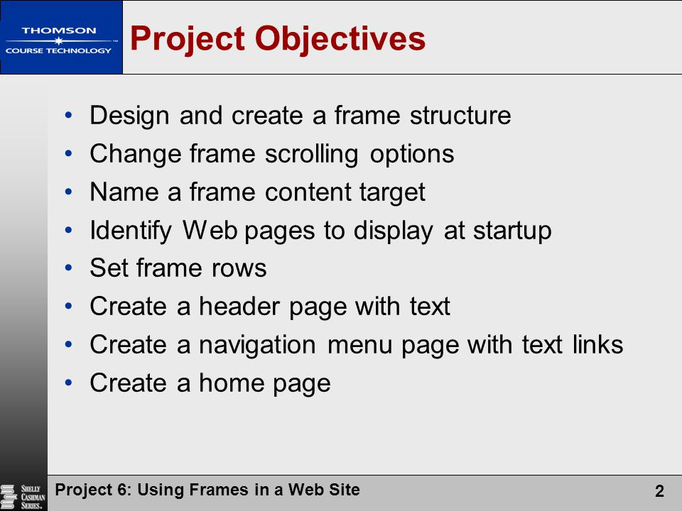 Project 6: Using Frames in a Web Site 3 Creating a Frame Definition File Example: www.student.gsu.edu/~wkim5/project06/framedef.htm www.student.gsu.edu/~wkim5/project06/framedef.htm A frameset is used to define the layout of the frames that are displayed