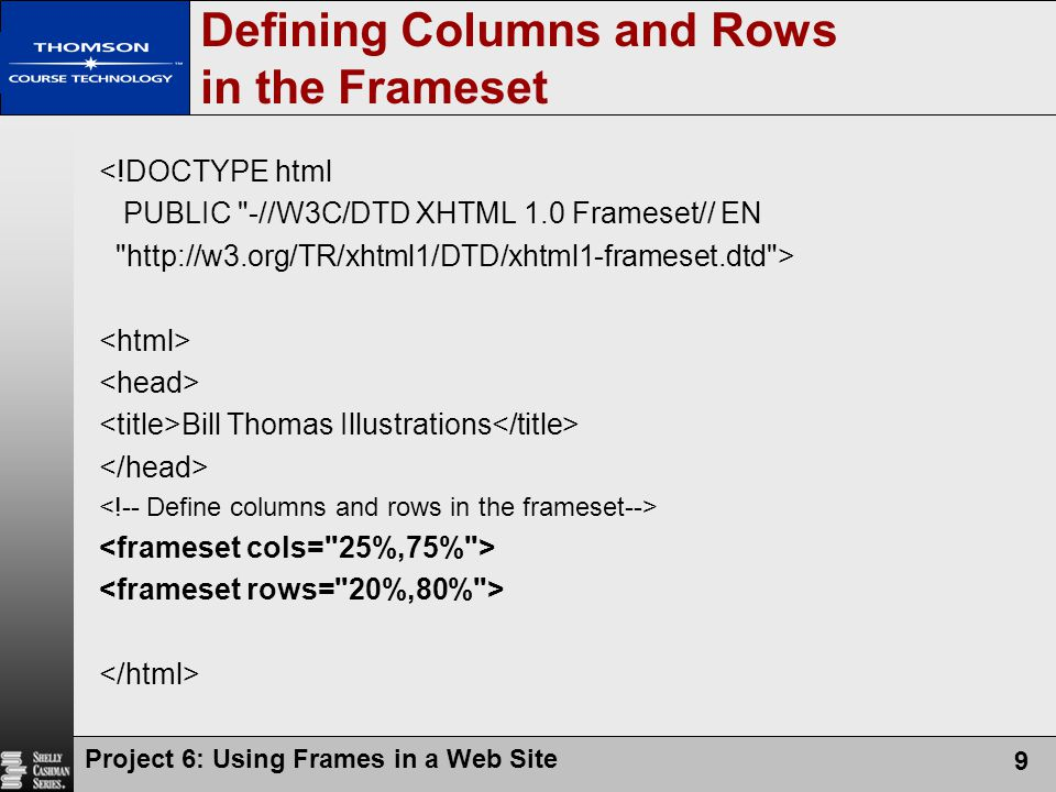 Project 6: Using Frames in a Web Site 9 Defining Columns and Rows in the Frameset <!DOCTYPE html PUBLIC -//W3C/DTD XHTML 1.0 Frameset// EN http://w3.org/TR/xhtml1/DTD/xhtml1-frameset.dtd > Bill Thomas Illustrations
