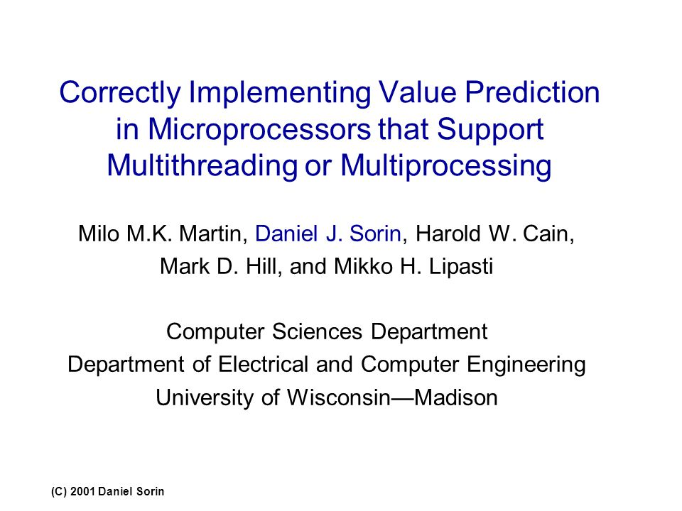 (C) 2001 Daniel Sorin Correctly Implementing Value Prediction in Microprocessors that Support Multithreading or Multiprocessing Milo M.K. Martin, Dani
