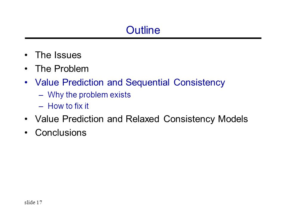 slide 17 Outline The Issues The Problem Value Prediction and Sequential Consistency –Why the problem exists –How to fix it Value Prediction and Relaxed Consistency Models Conclusions