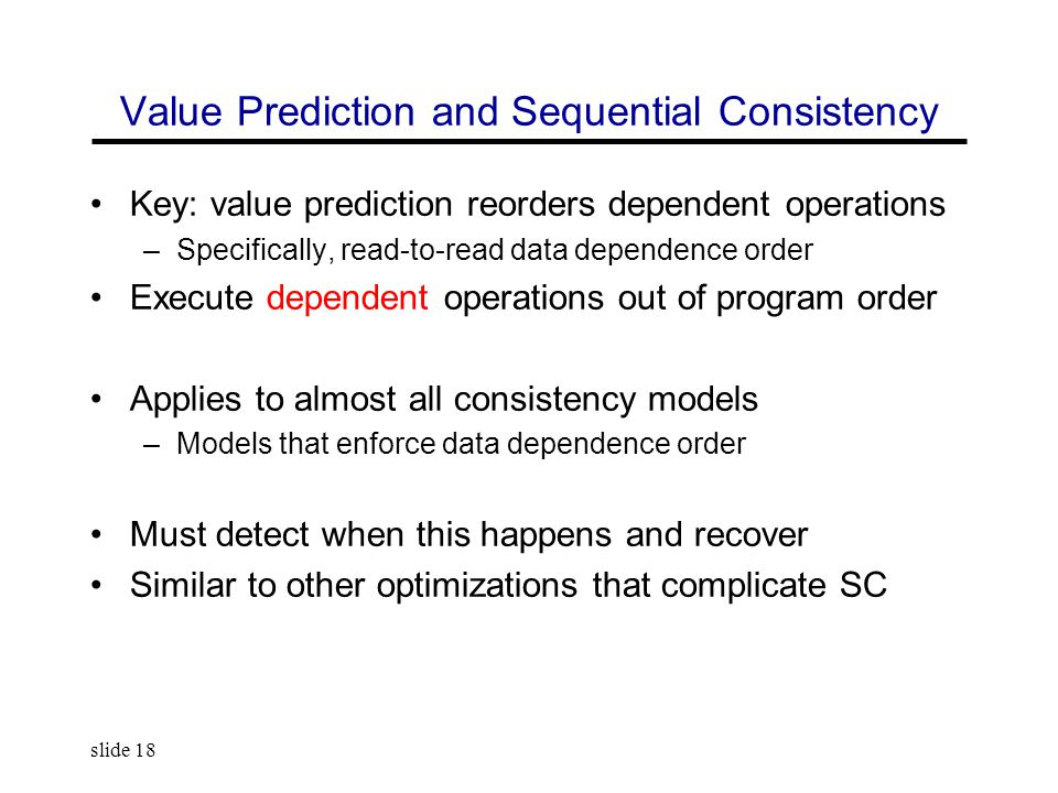 slide 18 Value Prediction and Sequential Consistency Key: value prediction reorders dependent operations –Specifically, read-to-read data dependence order Execute dependent operations out of program order Applies to almost all consistency models –Models that enforce data dependence order Must detect when this happens and recover Similar to other optimizations that complicate SC