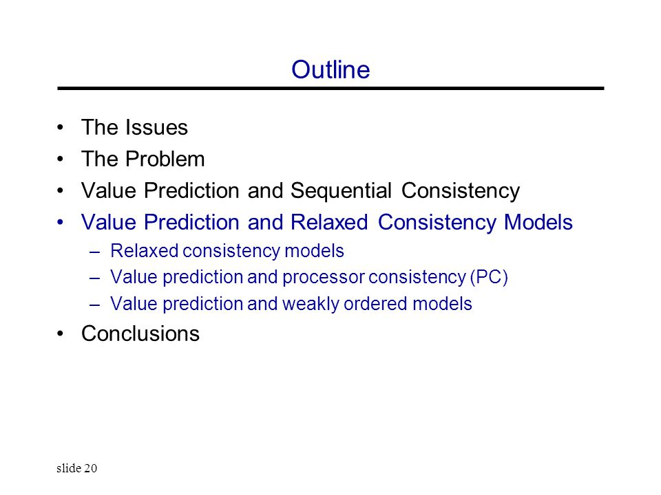 slide 20 Outline The Issues The Problem Value Prediction and Sequential Consistency Value Prediction and Relaxed Consistency Models –Relaxed consistency models –Value prediction and processor consistency (PC) –Value prediction and weakly ordered models Conclusions