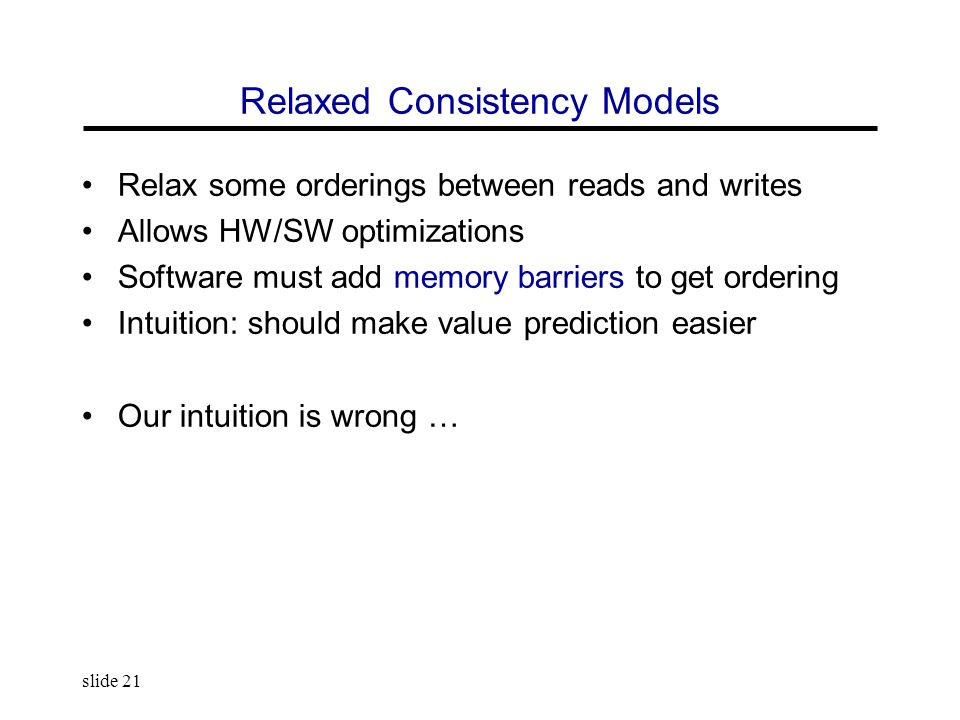 slide 21 Relaxed Consistency Models Relax some orderings between reads and writes Allows HW/SW optimizations Software must add memory barriers to get ordering Intuition: should make value prediction easier Our intuition is wrong …