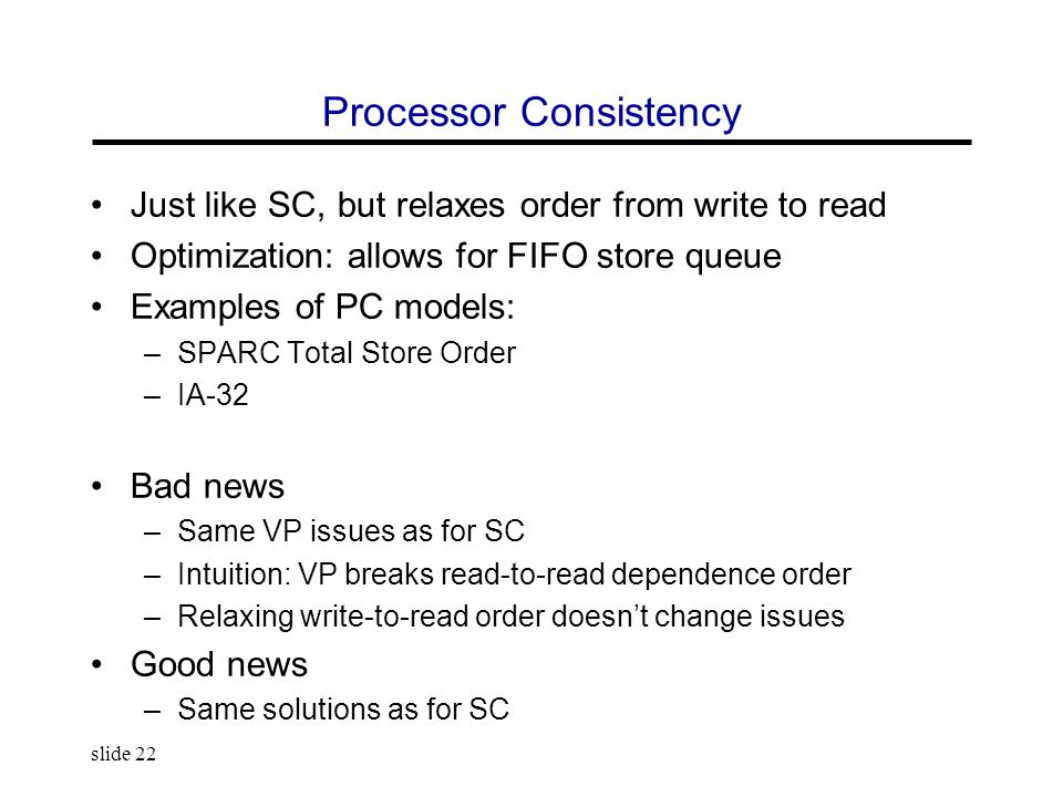slide 22 Processor Consistency Just like SC, but relaxes order from write to read Optimization: allows for FIFO store queue Examples of PC models: –SPARC Total Store Order –IA-32 Bad news –Same VP issues as for SC –Intuition: VP breaks read-to-read dependence order –Relaxing write-to-read order doesn't change issues Good news –Same solutions as for SC