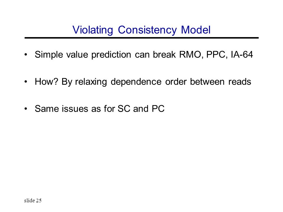 slide 25 Violating Consistency Model Simple value prediction can break RMO, PPC, IA-64 How.